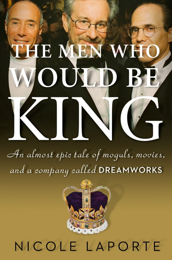 The Men Who Would Be King: An Almost Epic Tale of Moguls, Movies, and a Company Called DreamWorks book cover